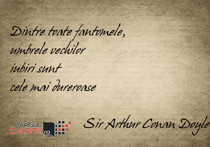 Dintre toate fantomele,  umbrele vechilor  iubiri sunt  cele mai dureroase                       Sir Arthur Conan Doyle