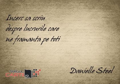 Incerc sa scriu  despre lucrurile care  ne framanta pe toti                                   Danielle Steel