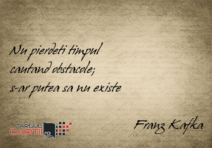 Nu pierdeti timpul  cautand obstacole;  s-ar putea sa nu existe                                     Franz Kafka