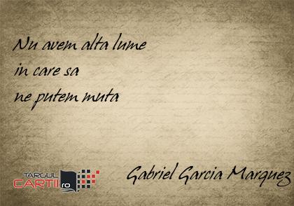 Nu avem alta lume  in care sa  ne putem muta                          Gabriel Garcia Marquez