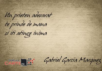 Un prieten adevarat  te prinde de mana  si iti atinge inima                          Gabriel Garcia Marquez