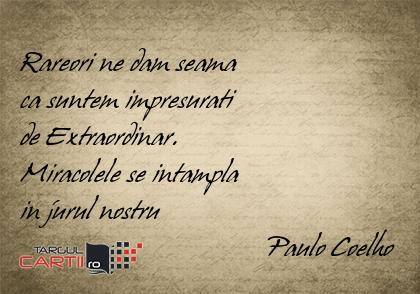 Rareori ne dam seama  ca suntem impresurati  de Extraordinar. Miracolele se intampla  in jurul nostru                                    Paulo Coelho